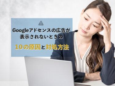 Googleアドセンス広告が表示されないときの10の原因と解決方法